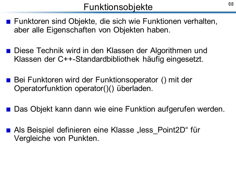 68 Funktionsobjekte Funktoren sind Objekte, die sich wie Funktionen verhalten, aber alle Eigenschaften von Objekten haben.