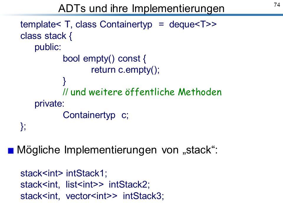 74 ADTs und ihre Implementierungen template > class stack { public: bool empty() const { return c.empty(); } // und weitere öffentliche Methoden private: Containertyp c; }; Mögliche Implementierungen von stack: stack intStack1; stack > intStack2; stack > intStack3; Breymann_Folien