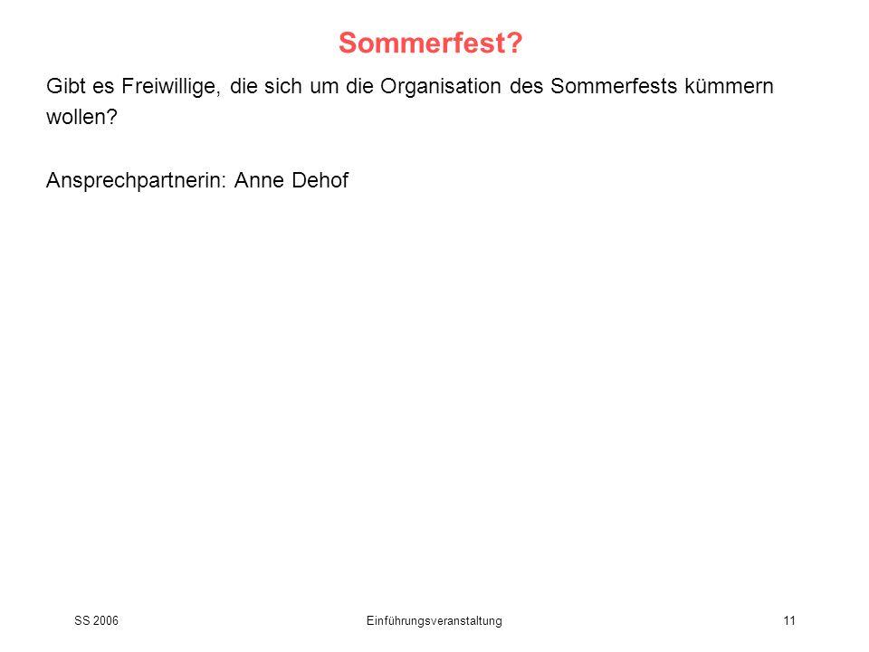 SS 2006Einführungsveranstaltung11 Sommerfest? Gibt es Freiwillige, die sich um die Organisation des Sommerfests kümmern wollen? Ansprechpartnerin: Ann