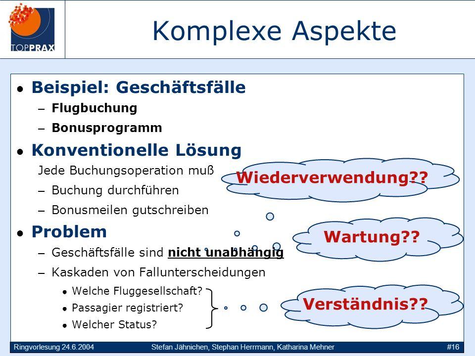 Ringvorlesung 24.6.2004Stefan Jähnichen, Stephan Herrmann, Katharina Mehner#16 Komplexe Aspekte Wiederverwendung?? Wartung?? Verständnis?? Beispiel: G