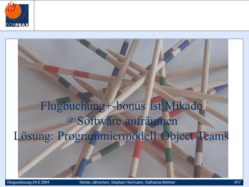 Ringvorlesung 24.6.2004Stefan Jähnichen, Stephan Herrmann, Katharina Mehner#17 Flugbuchung+-bonus ist Mikado Software aufräumen Lösung: Programmiermodell Object Teams