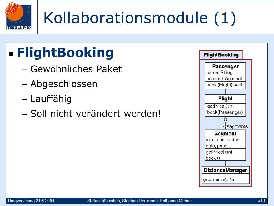 Ringvorlesung 24.6.2004Stefan Jähnichen, Stephan Herrmann, Katharina Mehner#18 Kollaborationsmodule (1) FlightBooking –Gewöhnliches Paket –Abgeschlossen –Lauffähig –Soll nicht verändert werden!