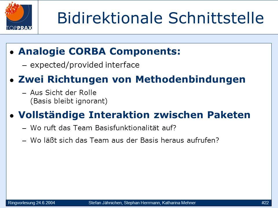 Ringvorlesung 24.6.2004Stefan Jähnichen, Stephan Herrmann, Katharina Mehner#22 Bidirektionale Schnittstelle Analogie CORBA Components: –expected/provi
