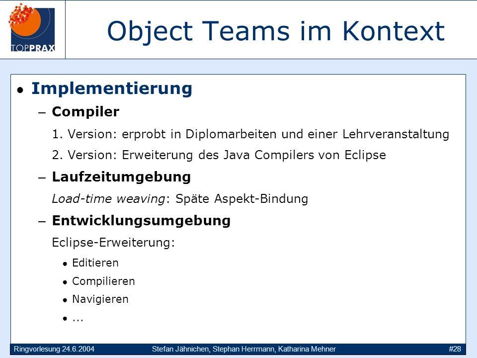 Ringvorlesung 24.6.2004Stefan Jähnichen, Stephan Herrmann, Katharina Mehner#28 Object Teams im Kontext Implementierung –Compiler 1. Version: erprobt i