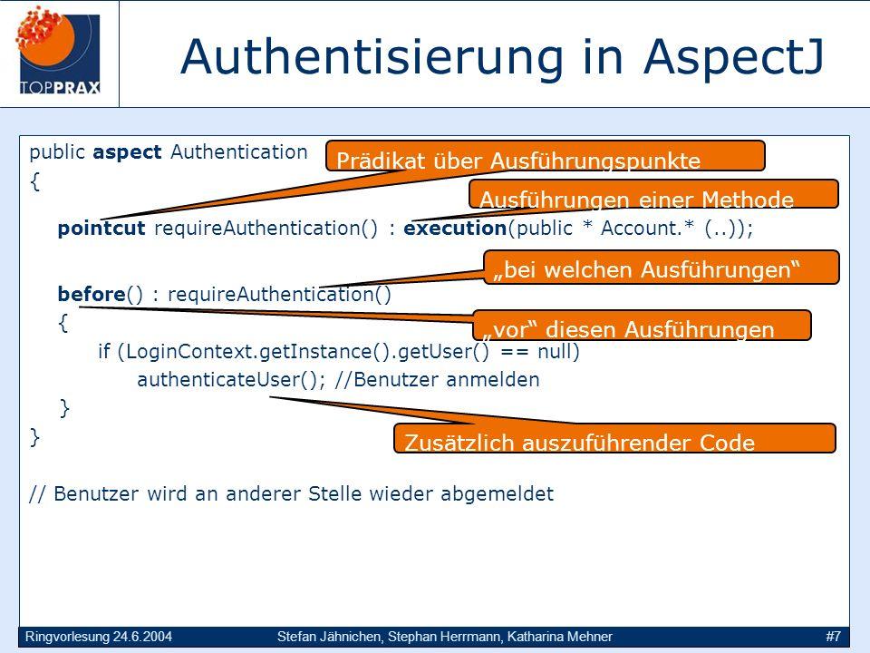 Ringvorlesung 24.6.2004Stefan Jähnichen, Stephan Herrmann, Katharina Mehner#7 Authentisierung in AspectJ public aspect Authentication { pointcut requireAuthentication() : execution(public * Account.* (..)); before() : requireAuthentication() { if (LoginContext.getInstance().getUser() == null) authenticateUser(); //Benutzer anmelden } // Benutzer wird an anderer Stelle wieder abgemeldet Prädikat über Ausführungspunkte Zusätzlich auszuführender Code bei welchen Ausführungen vor diesen Ausführungen Ausführungen einer Methode