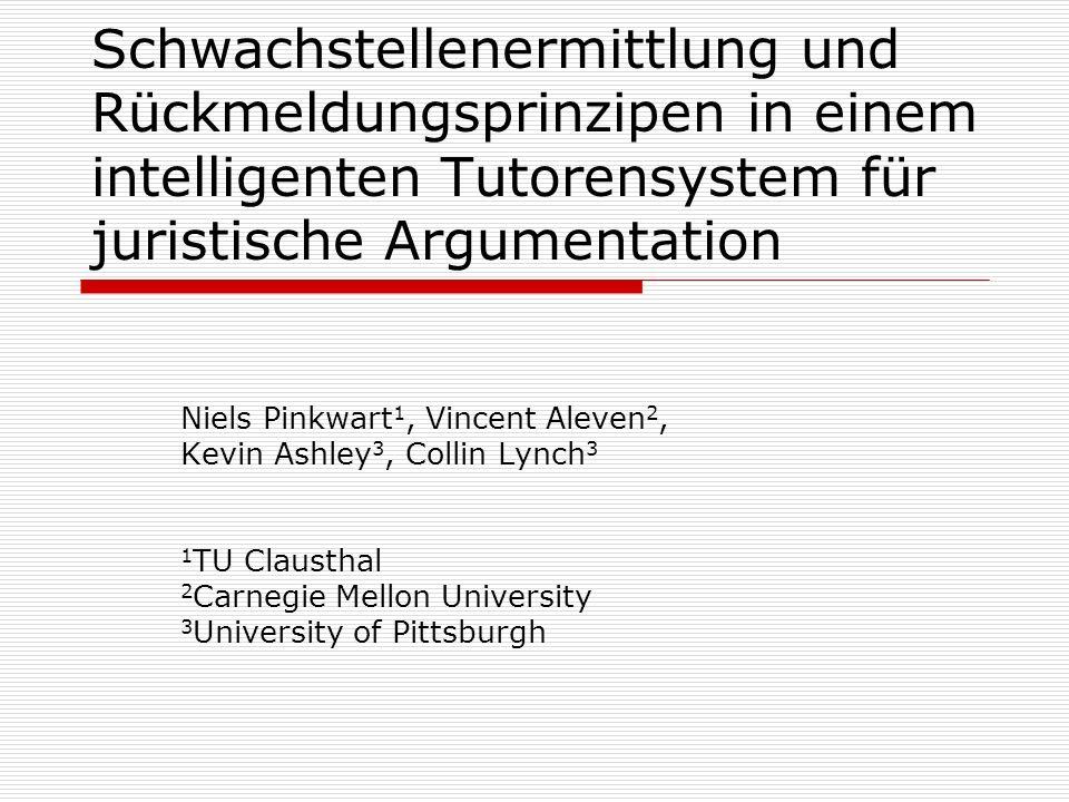 Schwachstellenermittlung und Rückmeldungsprinzipen in einem intelligenten Tutorensystem für juristische Argumentation Niels Pinkwart 1, Vincent Aleven