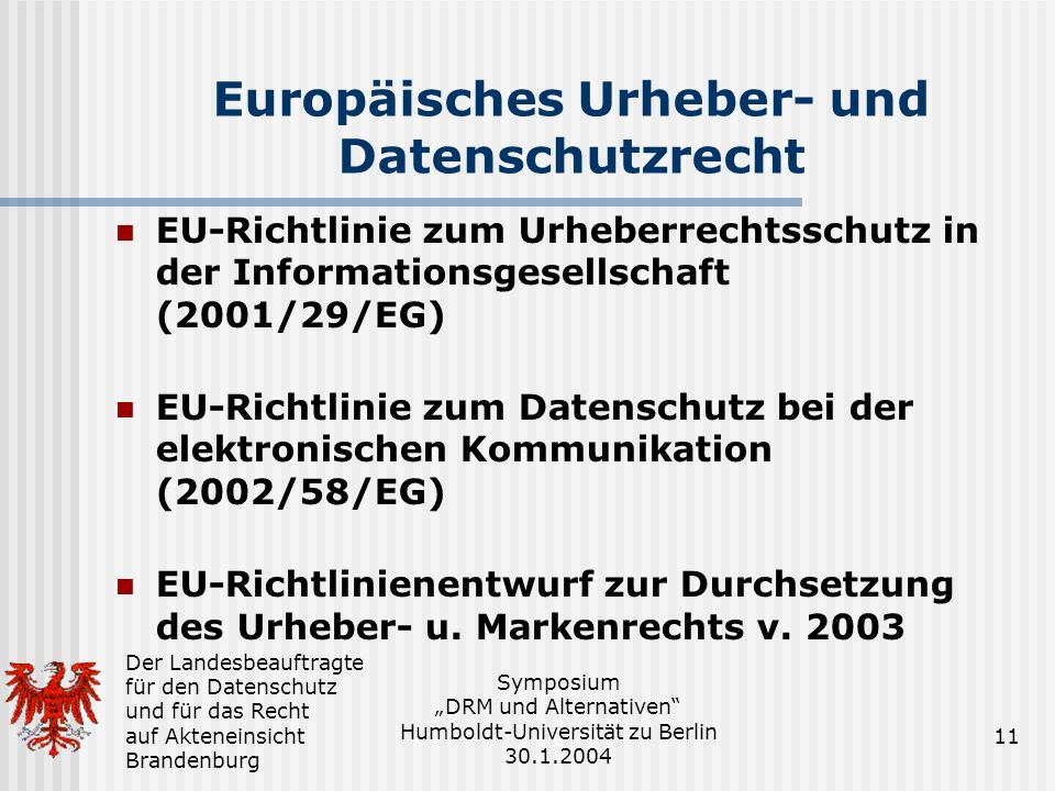 Der Landesbeauftragte für den Datenschutz und für das Recht auf Akteneinsicht Brandenburg Symposium DRM und Alternativen Humboldt-Universität zu Berlin 30.1.2004 11 Europäisches Urheber- und Datenschutzrecht EU-Richtlinie zum Urheberrechtsschutz in der Informationsgesellschaft (2001/29/EG) EU-Richtlinie zum Datenschutz bei der elektronischen Kommunikation (2002/58/EG) EU-Richtlinienentwurf zur Durchsetzung des Urheber- u.