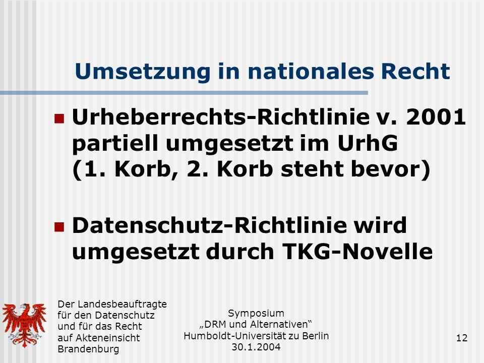 Der Landesbeauftragte für den Datenschutz und für das Recht auf Akteneinsicht Brandenburg Symposium DRM und Alternativen Humboldt-Universität zu Berlin 30.1.2004 12 Umsetzung in nationales Recht Urheberrechts-Richtlinie v.