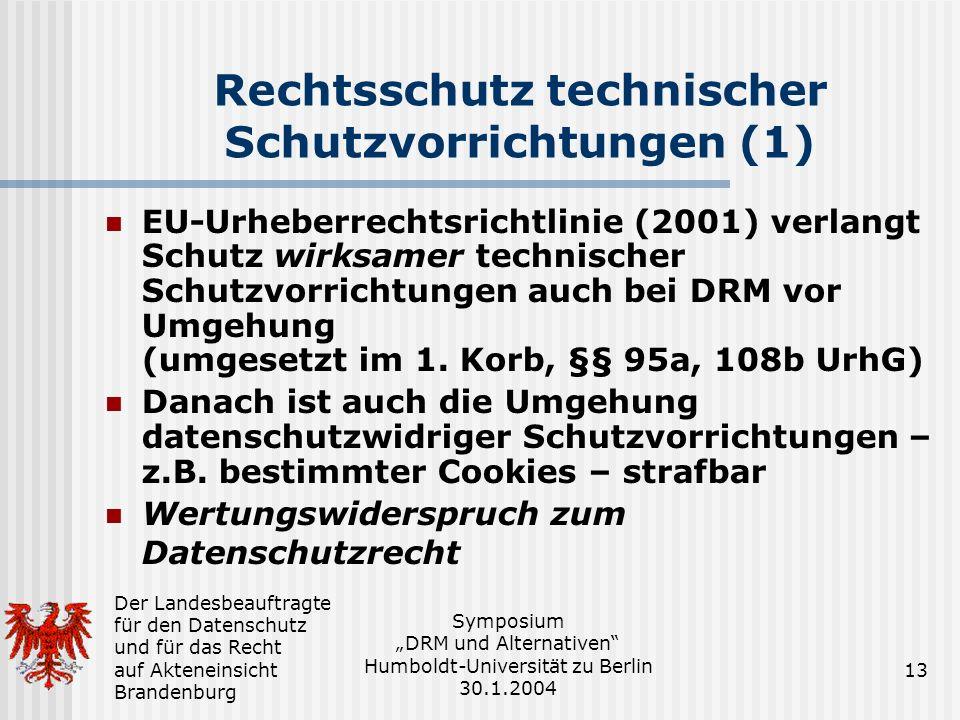 Der Landesbeauftragte für den Datenschutz und für das Recht auf Akteneinsicht Brandenburg Symposium DRM und Alternativen Humboldt-Universität zu Berlin 30.1.2004 13 Rechtsschutz technischer Schutzvorrichtungen (1) EU-Urheberrechtsrichtlinie (2001) verlangt Schutz wirksamer technischer Schutzvorrichtungen auch bei DRM vor Umgehung (umgesetzt im 1.