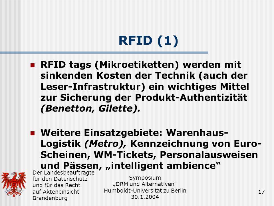 Der Landesbeauftragte für den Datenschutz und für das Recht auf Akteneinsicht Brandenburg Symposium DRM und Alternativen Humboldt-Universität zu Berlin 30.1.2004 17 RFID (1) RFID tags (Mikroetiketten) werden mit sinkenden Kosten der Technik (auch der Leser-Infrastruktur) ein wichtiges Mittel zur Sicherung der Produkt-Authentizität (Benetton, Gilette).
