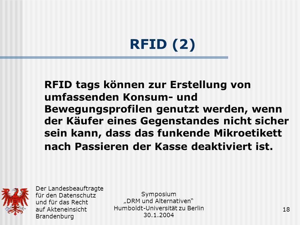 Der Landesbeauftragte für den Datenschutz und für das Recht auf Akteneinsicht Brandenburg Symposium DRM und Alternativen Humboldt-Universität zu Berlin 30.1.2004 18 RFID (2) RFID tags können zur Erstellung von umfassenden Konsum- und Bewegungsprofilen genutzt werden, wenn der Käufer eines Gegenstandes nicht sicher sein kann, dass das funkende Mikroetikett nach Passieren der Kasse deaktiviert ist.