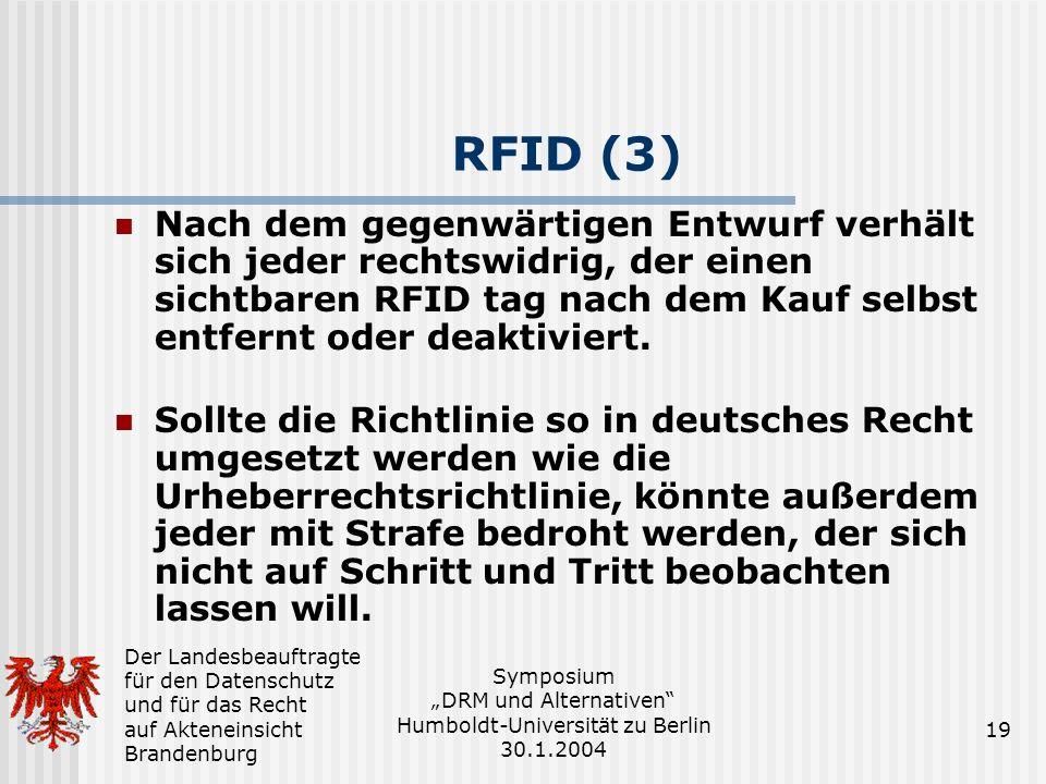Der Landesbeauftragte für den Datenschutz und für das Recht auf Akteneinsicht Brandenburg Symposium DRM und Alternativen Humboldt-Universität zu Berlin 30.1.2004 19 RFID (3) Nach dem gegenwärtigen Entwurf verhält sich jeder rechtswidrig, der einen sichtbaren RFID tag nach dem Kauf selbst entfernt oder deaktiviert.