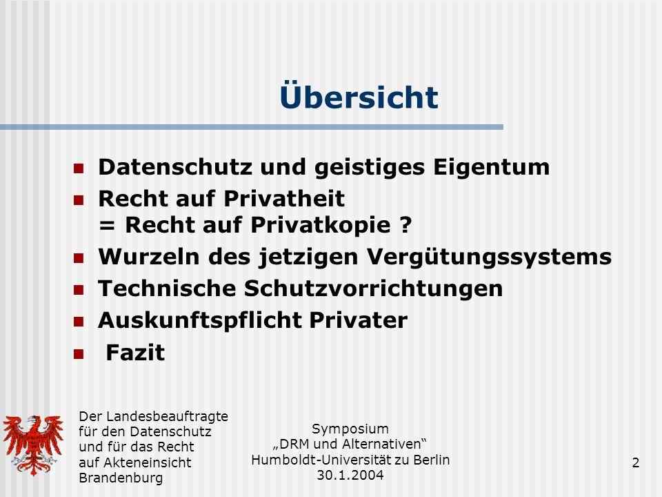 Der Landesbeauftragte für den Datenschutz und für das Recht auf Akteneinsicht Brandenburg Symposium DRM und Alternativen Humboldt-Universität zu Berlin 30.1.2004 2 Übersicht Datenschutz und geistiges Eigentum Recht auf Privatheit = Recht auf Privatkopie .