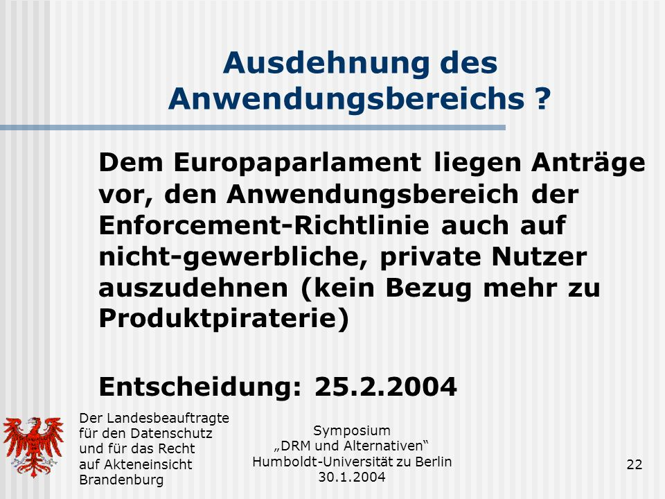 Der Landesbeauftragte für den Datenschutz und für das Recht auf Akteneinsicht Brandenburg Symposium DRM und Alternativen Humboldt-Universität zu Berlin 30.1.2004 22 Ausdehnung des Anwendungsbereichs .