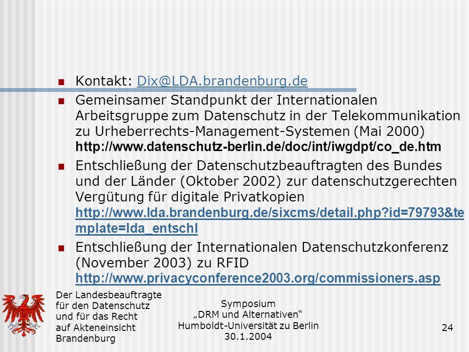 Der Landesbeauftragte für den Datenschutz und für das Recht auf Akteneinsicht Brandenburg Symposium DRM und Alternativen Humboldt-Universität zu Berlin 30.1.2004 24 Kontakt: Dix@LDA.brandenburg.deDix@LDA.brandenburg.de Gemeinsamer Standpunkt der Internationalen Arbeitsgruppe zum Datenschutz in der Telekommunikation zu Urheberrechts-Management-Systemen (Mai 2000) http://www.datenschutz-berlin.de/doc/int/iwgdpt/co_de.htm Entschließung der Datenschutzbeauftragten des Bundes und der Länder (Oktober 2002) zur datenschutzgerechten Vergütung für digitale Privatkopien http://www.lda.brandenburg.de/sixcms/detail.php?id=79793&te mplate=lda_entschl http://www.lda.brandenburg.de/sixcms/detail.php?id=79793&te mplate=lda_entschl Entschließung der Internationalen Datenschutzkonferenz (November 2003) zu RFID http://www.privacyconference2003.org/commissioners.asp http://www.privacyconference2003.org/commissioners.asp