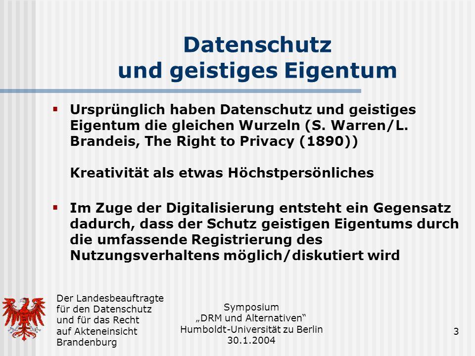 Der Landesbeauftragte für den Datenschutz und für das Recht auf Akteneinsicht Brandenburg Symposium DRM und Alternativen Humboldt-Universität zu Berlin 30.1.2004 3 Datenschutz und geistiges Eigentum Ursprünglich haben Datenschutz und geistiges Eigentum die gleichen Wurzeln (S.