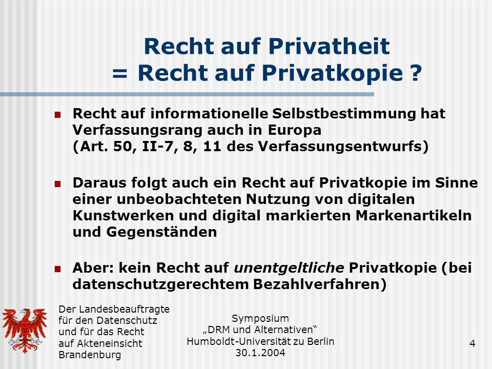 Der Landesbeauftragte für den Datenschutz und für das Recht auf Akteneinsicht Brandenburg Symposium DRM und Alternativen Humboldt-Universität zu Berlin 30.1.2004 4 Recht auf Privatheit = Recht auf Privatkopie .