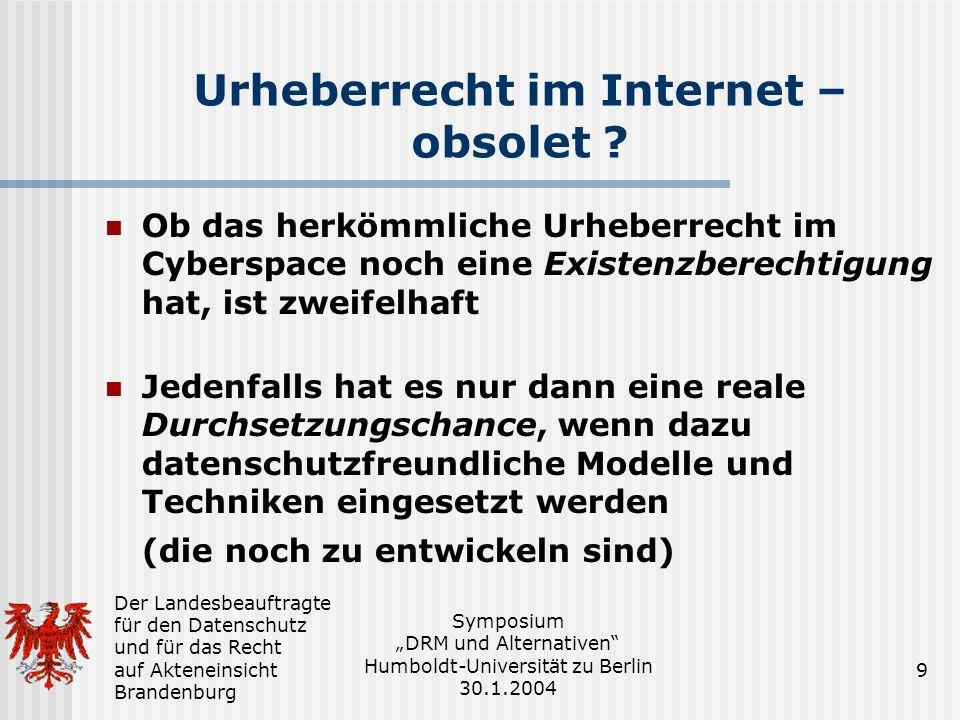 Der Landesbeauftragte für den Datenschutz und für das Recht auf Akteneinsicht Brandenburg Symposium DRM und Alternativen Humboldt-Universität zu Berlin 30.1.2004 9 Urheberrecht im Internet – obsolet .