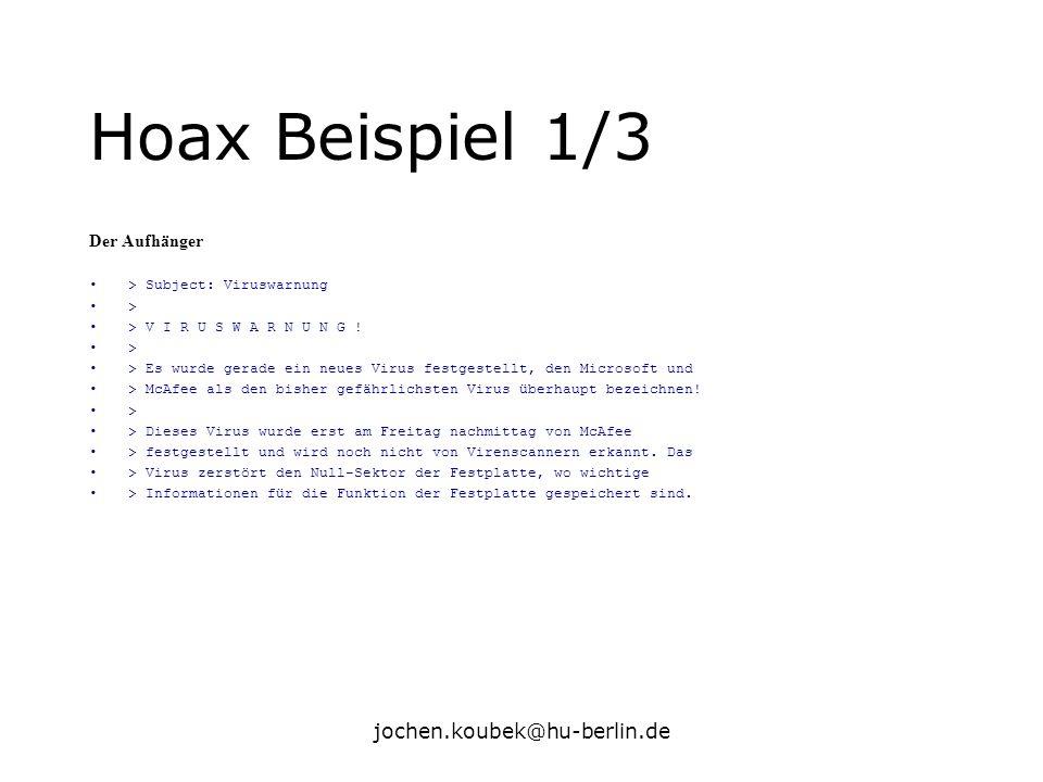 jochen.koubek@hu-berlin.de Hoax Beispiel 1/3 Der Aufhänger > Subject: Viruswarnung > > V I R U S W A R N U N G ! > > Es wurde gerade ein neues Virus f