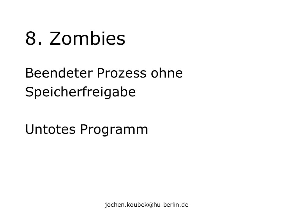 jochen.koubek@hu-berlin.de 8. Zombies Beendeter Prozess ohne Speicherfreigabe Untotes Programm