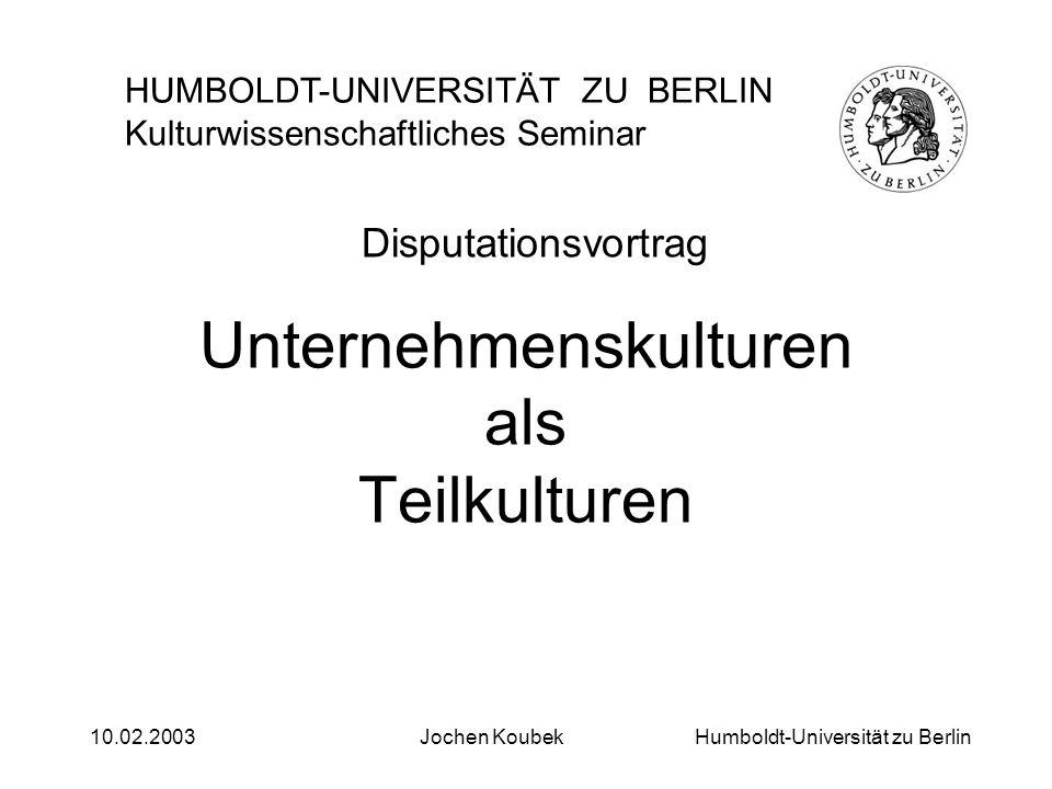 Humboldt-Universität zu Berlin10.02.2003Jochen Koubek Organisationskulturen Ein kulturwissenschaftliches Forschungsfeld HUMBOLDT-UNIVERSITÄT ZU BERLIN Kulturwissenschaftliches Seminar Disputationsvortrag