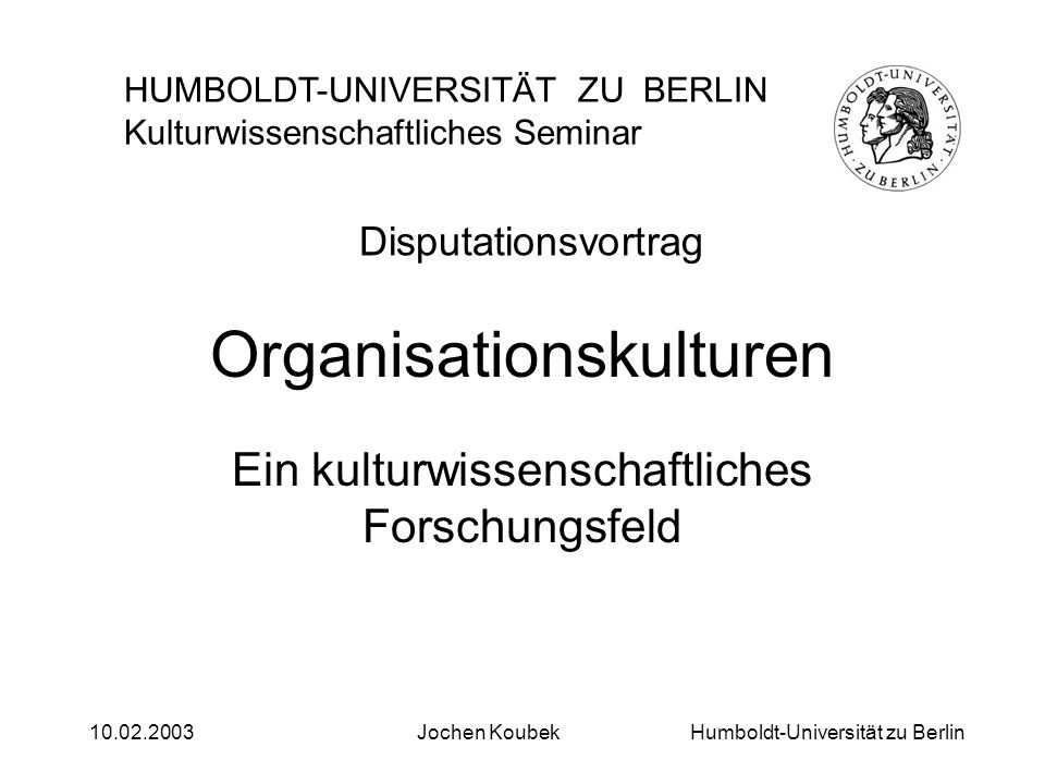Humboldt-Universität zu Berlin10.02.2003Jochen Koubek Gliederung 1.Organisationskultur als kulturwissenschaftliches Forschungsfeld 2.Feldstudie in einem Berliner Krankenhaus 3.Kulturbegriff und Forschungsstand