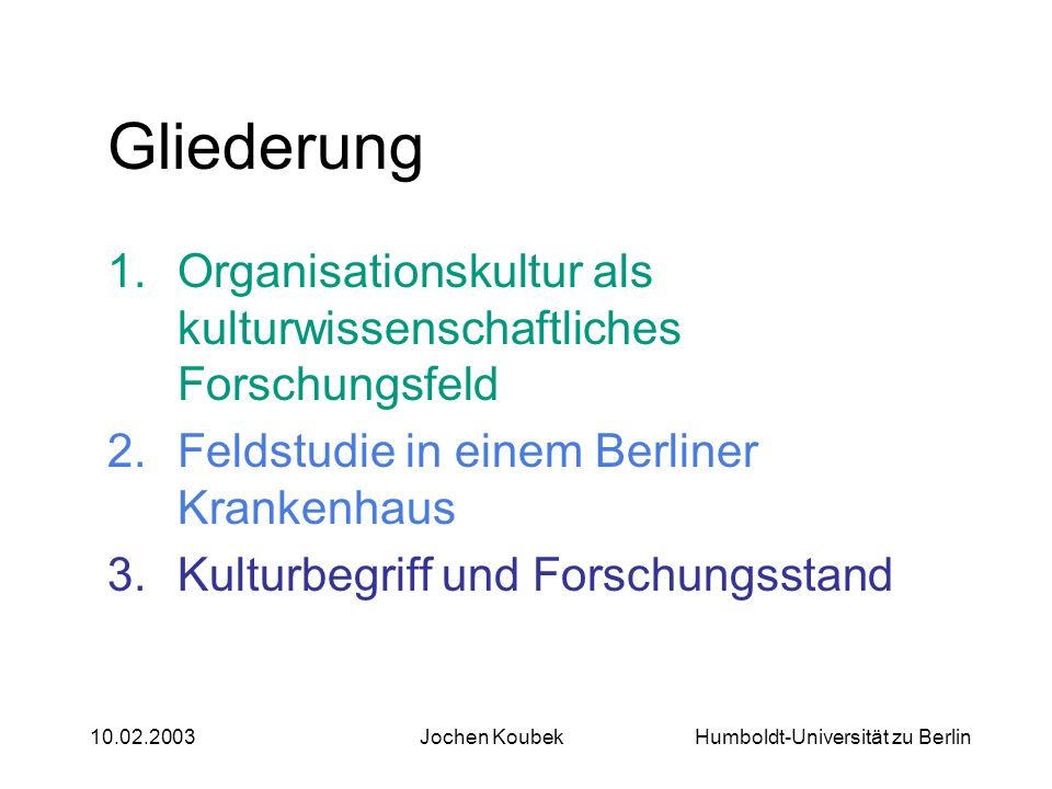 Humboldt-Universität zu Berlin10.02.2003Jochen Koubek Gliederung 1.Organisationskultur als kulturwissenschaftliches Forschungsfeld 2.Feldstudie in ein