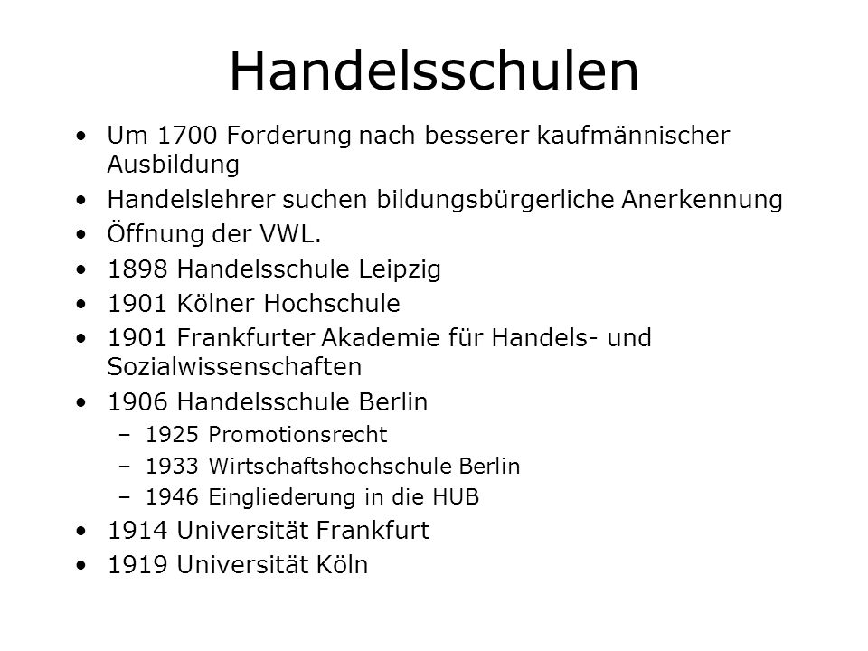 Handelsschulen Um 1700 Forderung nach besserer kaufmännischer Ausbildung Handelslehrer suchen bildungsbürgerliche Anerkennung Öffnung der VWL. 1898 Ha