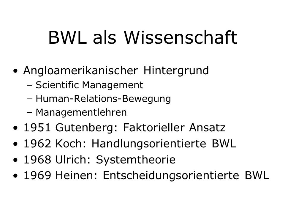 BWL als Wissenschaft Angloamerikanischer Hintergrund –Scientific Management –Human-Relations-Bewegung –Managementlehren 1951 Gutenberg: Faktorieller A