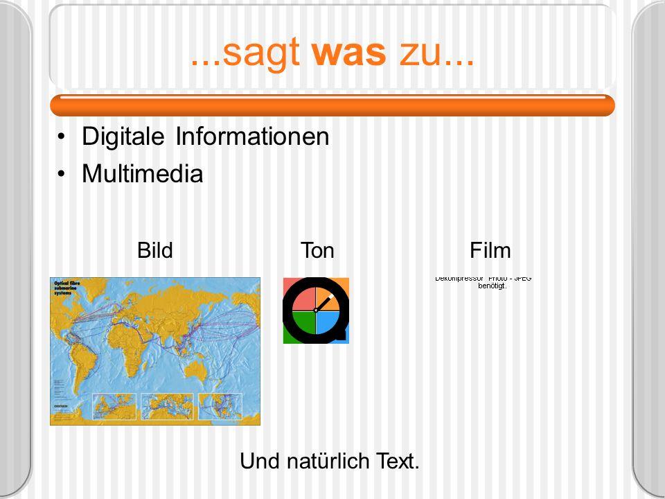 ...sagt was zu... Digitale Informationen Multimedia Bild TonFilm Und natürlich Text.