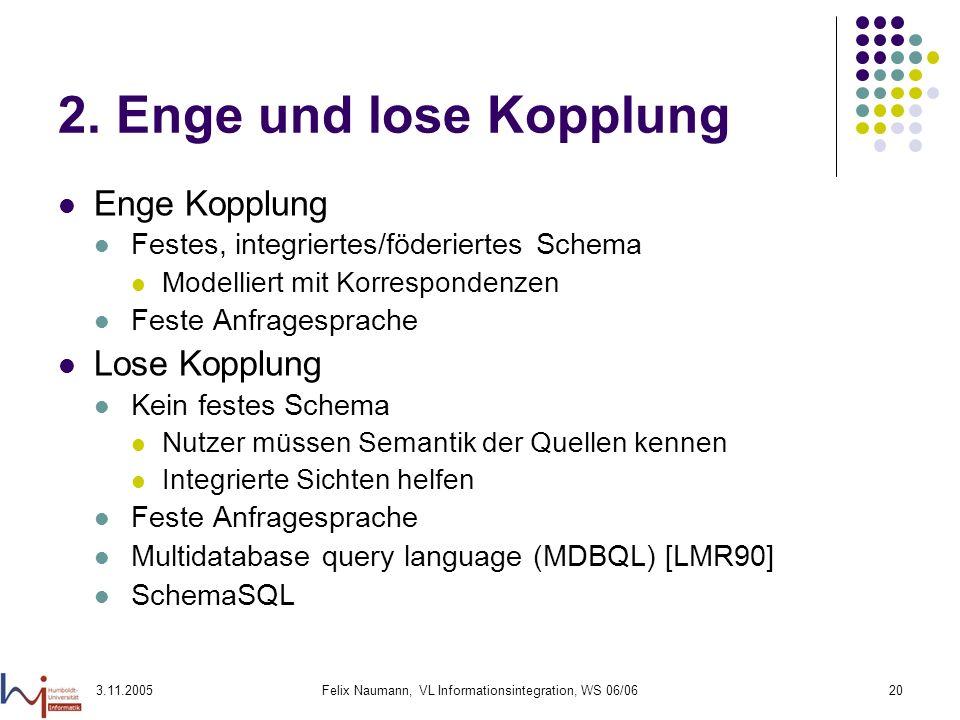 3.11.2005Felix Naumann, VL Informationsintegration, WS 06/0620 2. Enge und lose Kopplung Enge Kopplung Festes, integriertes/föderiertes Schema Modelli