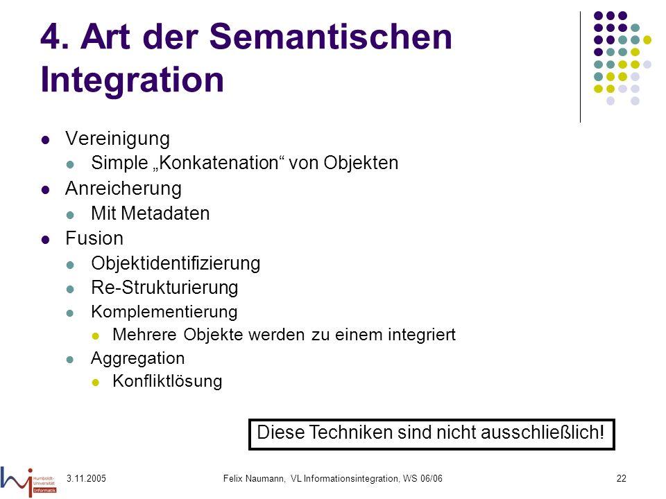 3.11.2005Felix Naumann, VL Informationsintegration, WS 06/0622 4. Art der Semantischen Integration Vereinigung Simple Konkatenation von Objekten Anrei