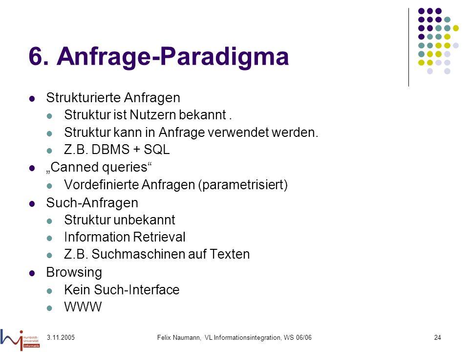 3.11.2005Felix Naumann, VL Informationsintegration, WS 06/0624 6. Anfrage-Paradigma Strukturierte Anfragen Struktur ist Nutzern bekannt. Struktur kann