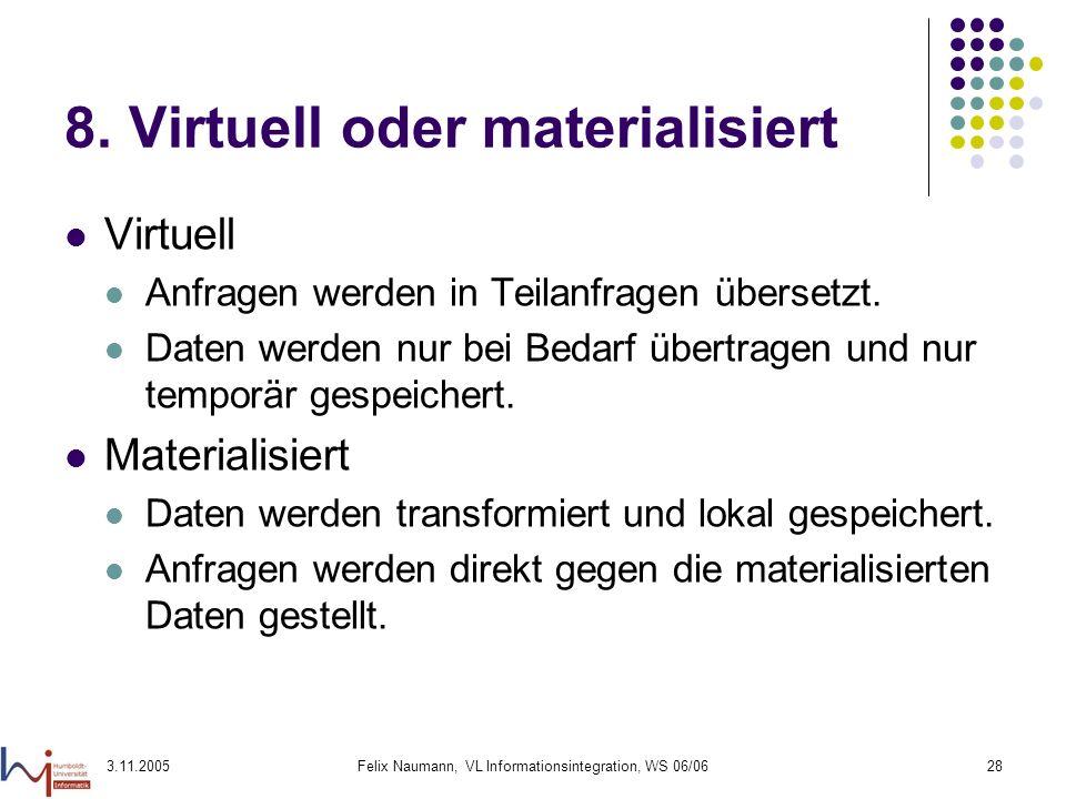 3.11.2005Felix Naumann, VL Informationsintegration, WS 06/0628 8. Virtuell oder materialisiert Virtuell Anfragen werden in Teilanfragen übersetzt. Dat