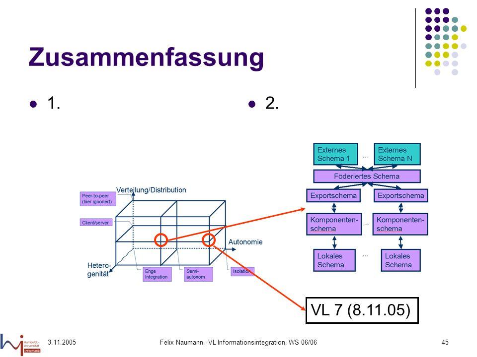 3.11.2005Felix Naumann, VL Informationsintegration, WS 06/0645 Zusammenfassung 1. 2. VL 7 (8.11.05)