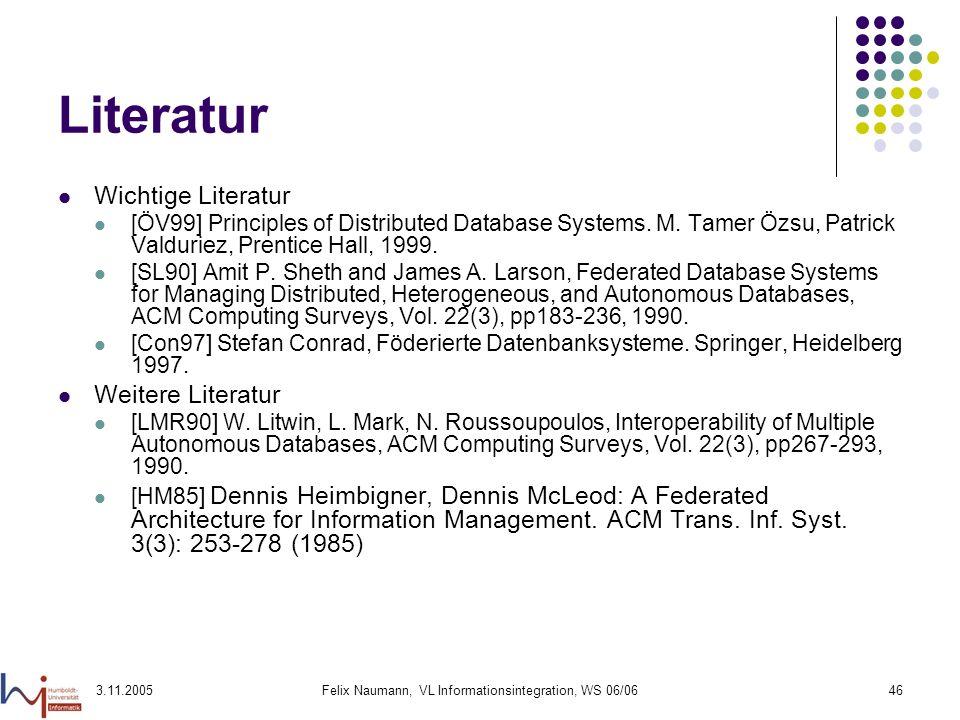 3.11.2005Felix Naumann, VL Informationsintegration, WS 06/0646 Literatur Wichtige Literatur [ÖV99] Principles of Distributed Database Systems. M. Tame
