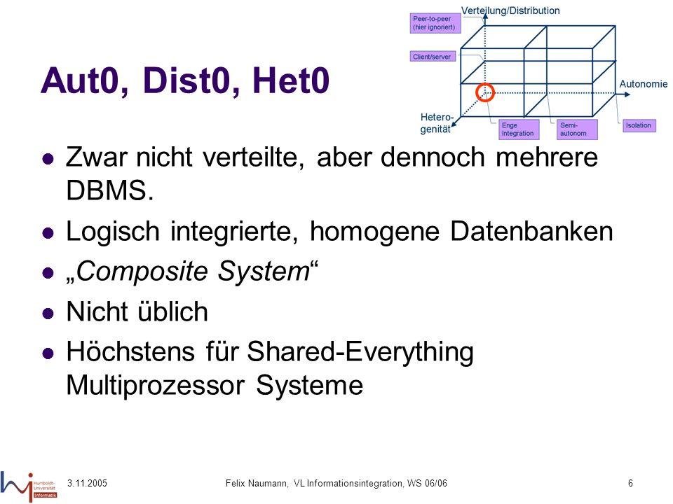 3.11.2005Felix Naumann, VL Informationsintegration, WS 06/066 Aut0, Dist0, Het0 Zwar nicht verteilte, aber dennoch mehrere DBMS. Logisch integrierte,