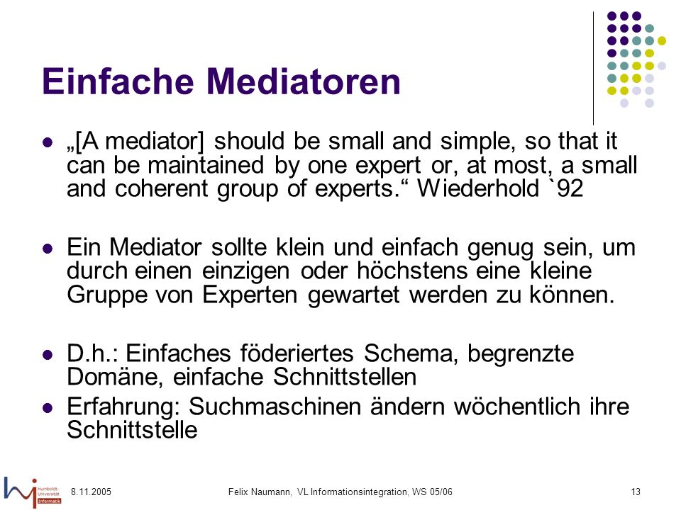 8.11.2005Felix Naumann, VL Informationsintegration, WS 05/0613 Einfache Mediatoren [A mediator] should be small and simple, so that it can be maintained by one expert or, at most, a small and coherent group of experts.