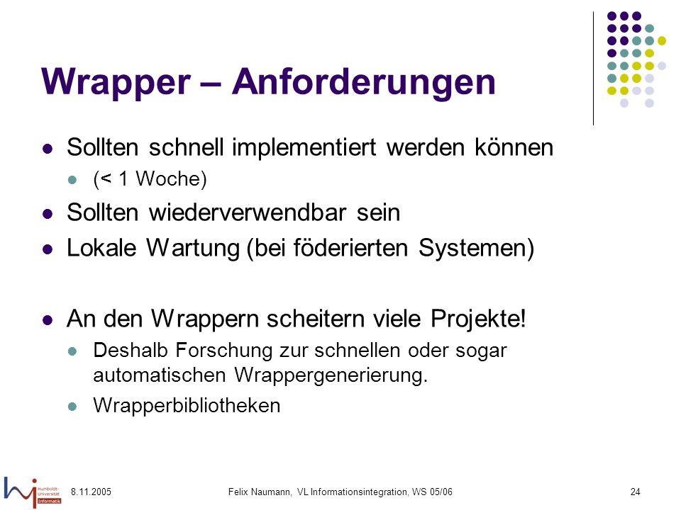 8.11.2005Felix Naumann, VL Informationsintegration, WS 05/0624 Wrapper – Anforderungen Sollten schnell implementiert werden können (< 1 Woche) Sollten wiederverwendbar sein Lokale Wartung (bei föderierten Systemen) An den Wrappern scheitern viele Projekte.