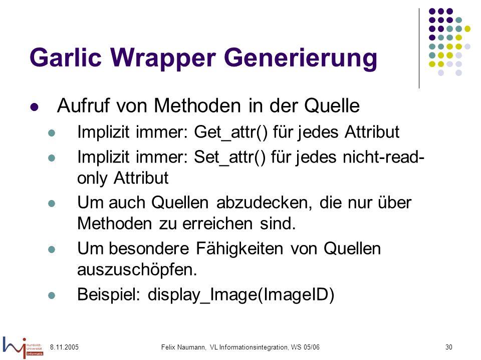 8.11.2005Felix Naumann, VL Informationsintegration, WS 05/0630 Garlic Wrapper Generierung Aufruf von Methoden in der Quelle Implizit immer: Get_attr() für jedes Attribut Implizit immer: Set_attr() für jedes nicht-read- only Attribut Um auch Quellen abzudecken, die nur über Methoden zu erreichen sind.