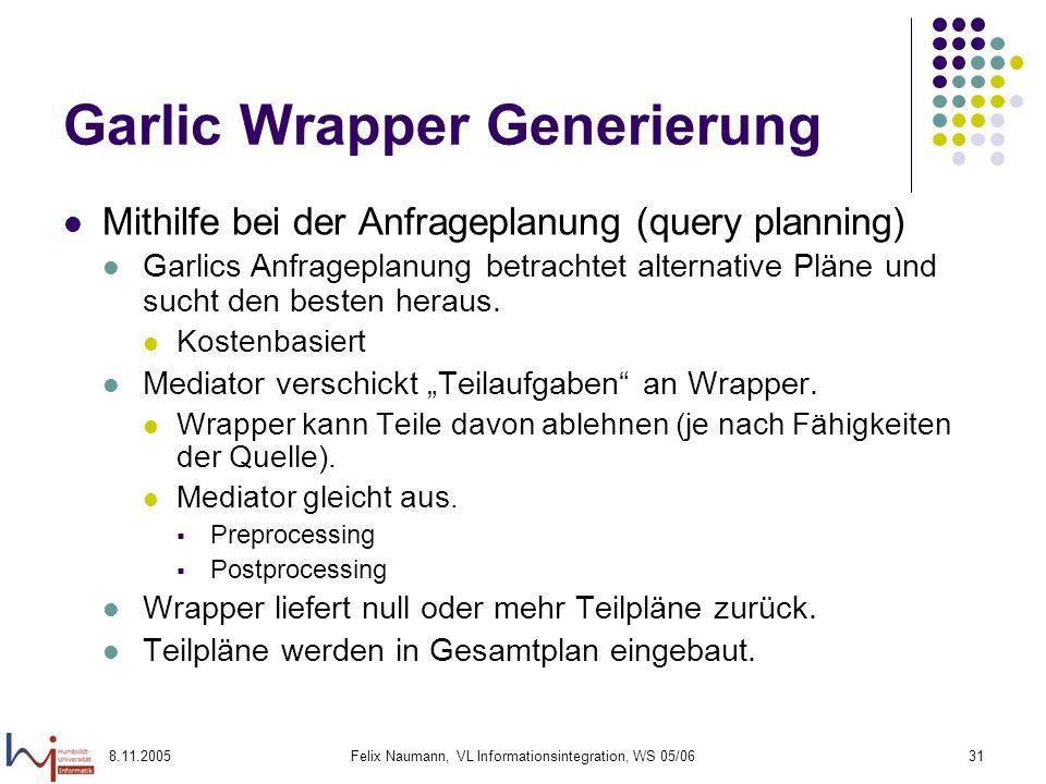8.11.2005Felix Naumann, VL Informationsintegration, WS 05/0631 Garlic Wrapper Generierung Mithilfe bei der Anfrageplanung (query planning) Garlics Anfrageplanung betrachtet alternative Pläne und sucht den besten heraus.