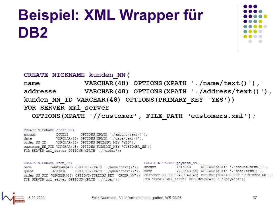 8.11.2005Felix Naumann, VL Informationsintegration, WS 05/0637 Beispiel: XML Wrapper für DB2 CREATE NICKNAME kunden_NN( name VARCHAR(48) OPTIONS(XPATH