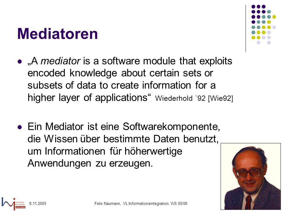 8.11.2005Felix Naumann, VL Informationsintegration, WS 05/064 Mediatoren A mediator is a software module that exploits encoded knowledge about certain
