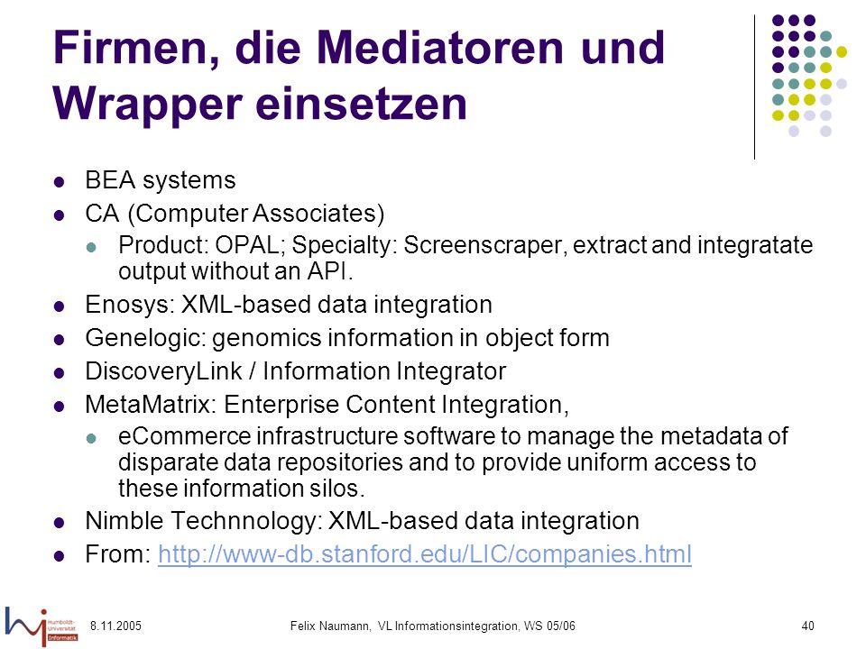 8.11.2005Felix Naumann, VL Informationsintegration, WS 05/0640 Firmen, die Mediatoren und Wrapper einsetzen BEA systems CA (Computer Associates) Product: OPAL; Specialty: Screenscraper, extract and integratate output without an API.