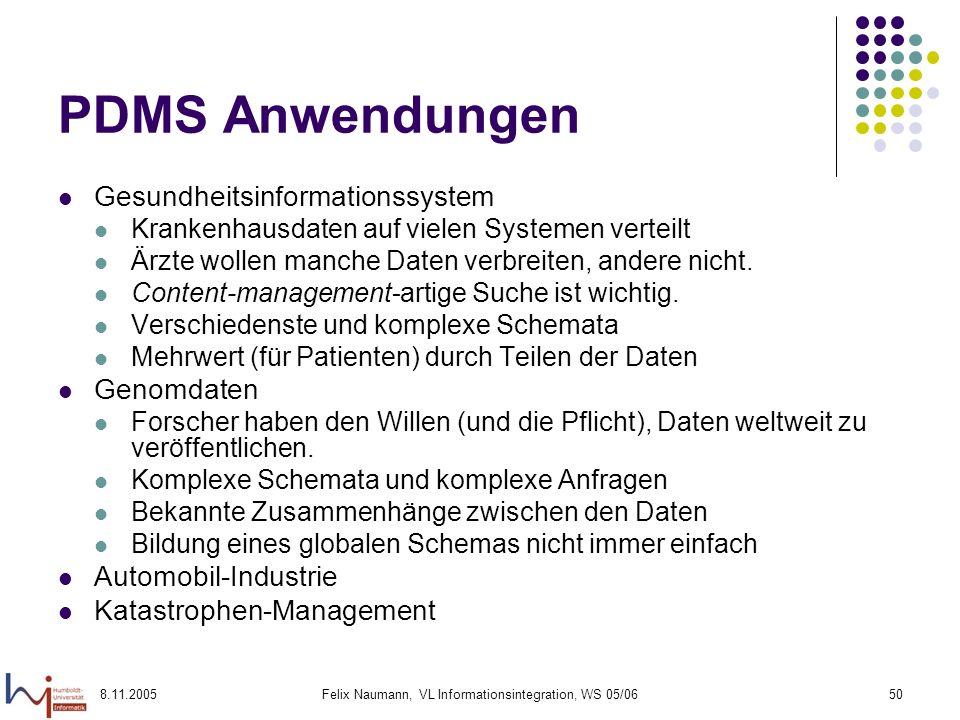 8.11.2005Felix Naumann, VL Informationsintegration, WS 05/0650 PDMS Anwendungen Gesundheitsinformationssystem Krankenhausdaten auf vielen Systemen verteilt Ärzte wollen manche Daten verbreiten, andere nicht.