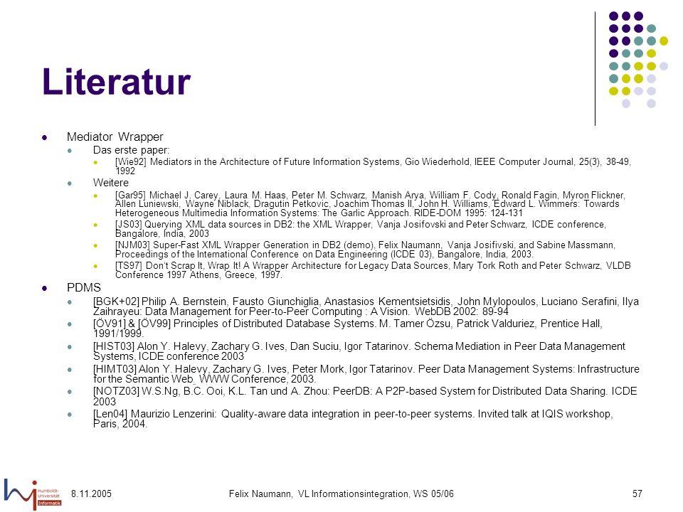 8.11.2005Felix Naumann, VL Informationsintegration, WS 05/0657 Literatur Mediator Wrapper Das erste paper: [Wie92] Mediators in the Architecture of Future Information Systems, Gio Wiederhold, IEEE Computer Journal, 25(3), 38-49, 1992 Weitere [Gar95] Michael J.