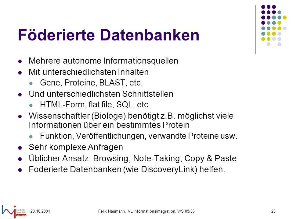 20.10.2004Felix Naumann, VL Informationsintegration, WS 05/0620 Föderierte Datenbanken Mehrere autonome Informationsquellen Mit unterschiedlichsten In