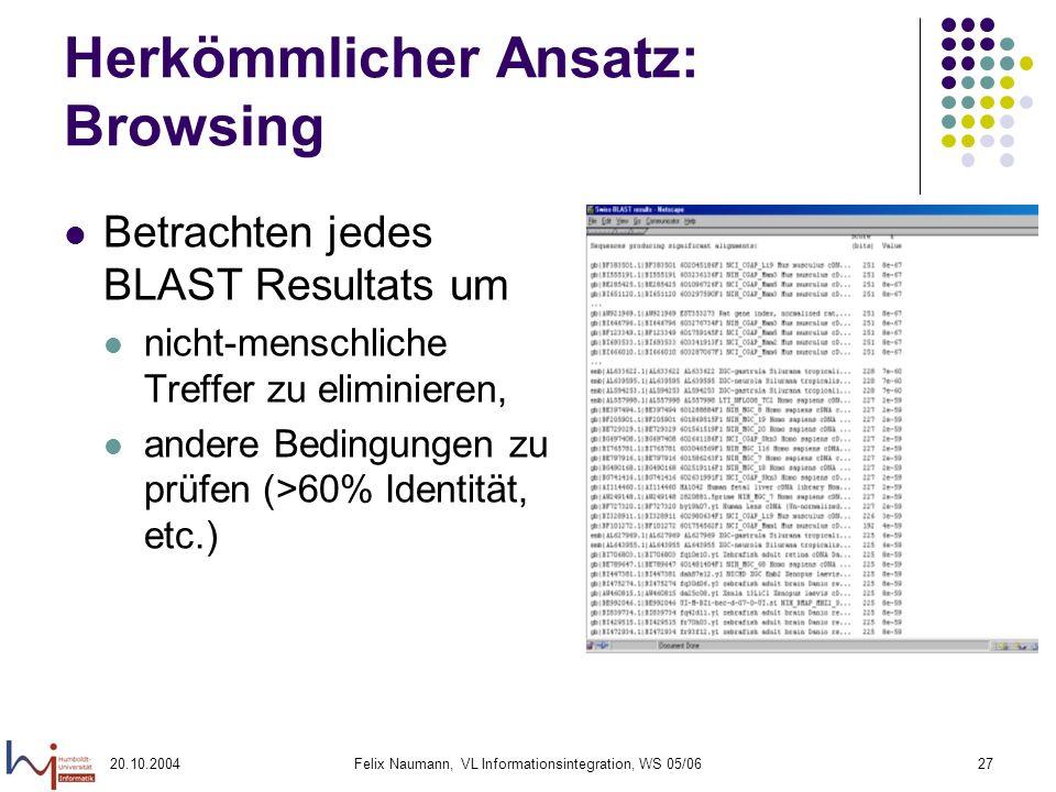 20.10.2004Felix Naumann, VL Informationsintegration, WS 05/0627 Herkömmlicher Ansatz: Browsing Betrachten jedes BLAST Resultats um nicht-menschliche T