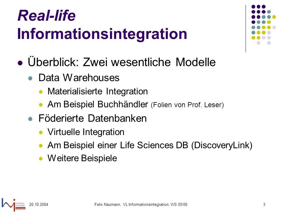 20.10.2004Felix Naumann, VL Informationsintegration, WS 05/063 Real-life Informationsintegration Überblick: Zwei wesentliche Modelle Data Warehouses M