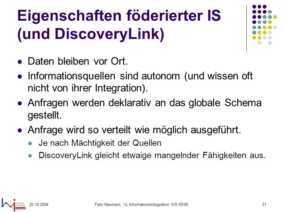 20.10.2004Felix Naumann, VL Informationsintegration, WS 05/0631 Eigenschaften föderierter IS (und DiscoveryLink) Daten bleiben vor Ort. Informationsqu